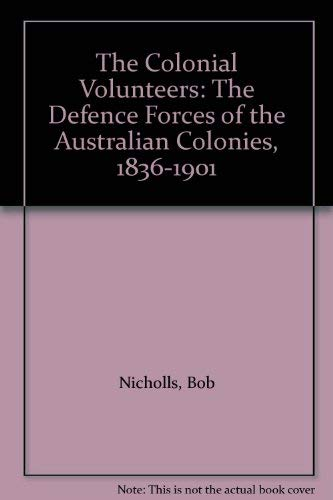 The Colonial Volunteers: The Defence Forces of the Australian Colonies, 1836-1901 (0043020038) by Bob Nicholls