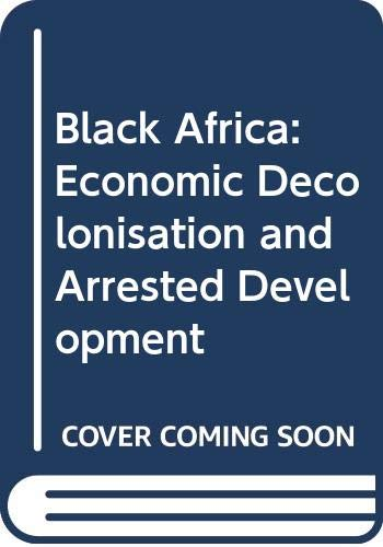 9780043250174: Black Africa: Economic Decolonisation and Arrested Development