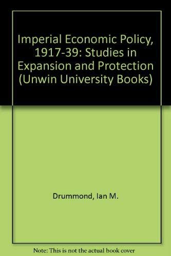 IMPERIAL ECONOMIC POLICY, 1917-1939: STUDIES IN EXPANSION AND PROTECTION: Drummond, Ian M.
