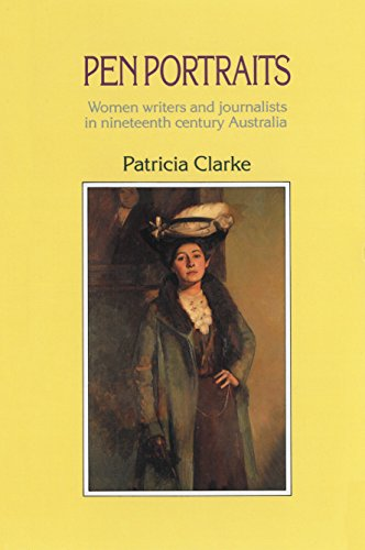 Pen Portraits: Women Writers and Journalists in Nineteenth Century Australia (0043370071) by Patricia Clarke