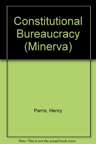 Constitutional Bureaucracy: The Development of British Central Administration since the Eighteent...