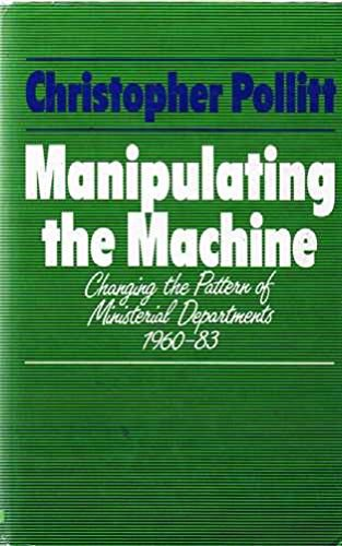 9780043510643: Manipulating the Machine: Changing the Pattern of Ministerial Departments, 1960-83