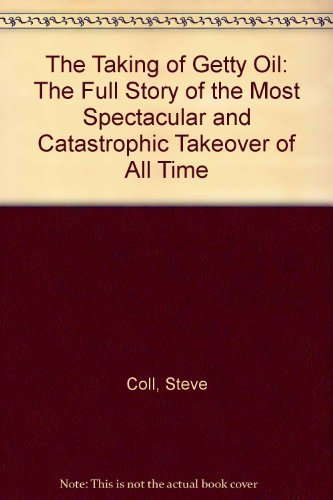The Taking of Getty Oil: The Full Story of the Most Spectacular and Catastrophic Takeover of All Time (0044403305) by Coll, Steve
