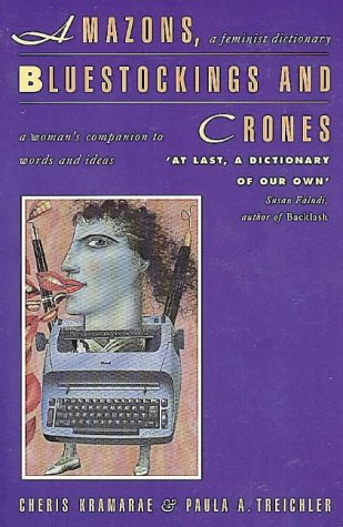 Amazons, Bluestockings and Crones: A Feminist Dictionary: Kramarae, Cheris; Treichler, Paula A.; ...