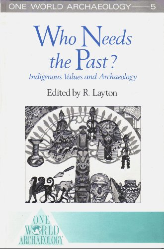 Who Needs the Past?: Indigenous Values and Archaeology (One World Archaeology Series, Volume 5): ...