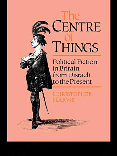 9780044455929: The Centre of Things: Political Fiction in Britain from Disraeli to the Present: Political Fiction from Disraeli to the Present