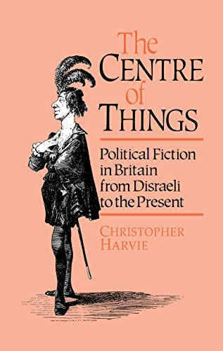 9780044455936: The Centre of Things: Political Fiction in Britain from Disraeli to the Present: Political Fiction from Disraeli to the Present