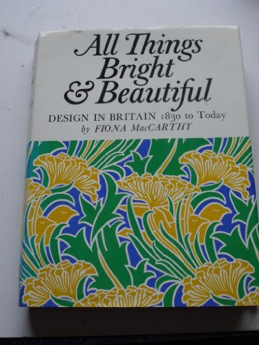 All Things Bright & Beautiful: Design in Britain, 1830 to today.: Fiona MacCarthy.