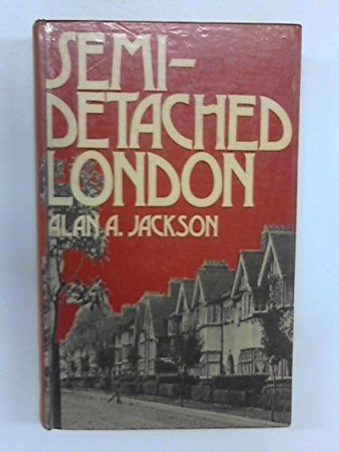 Semi-Detached London: Suburban Development, Life and Transport, 1900-39: Jackson, Alan A.