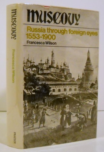 Muscovy: Russia Through Foreign Eyes 1553-1900: Francesca Wilson