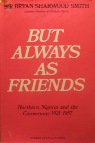 9780049230507: But Always as Friends: Northern Nigeria and the Cameroons, 1921-57