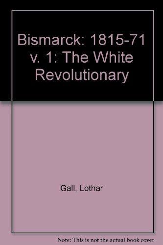 Bismarck: 1815-71 v. 1: The White Revolutionary: Gall, Lothar