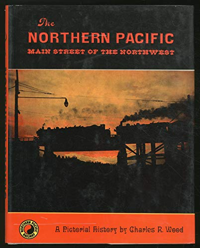 The Northern Pacific: Main Street of the Northwest, A Pictorial History: Wood, Charles R.
