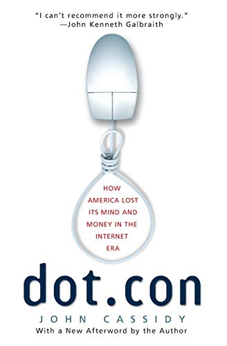 Dot.con: How America Lost Its Mind and Money in the Internet Era: Cassidy, John