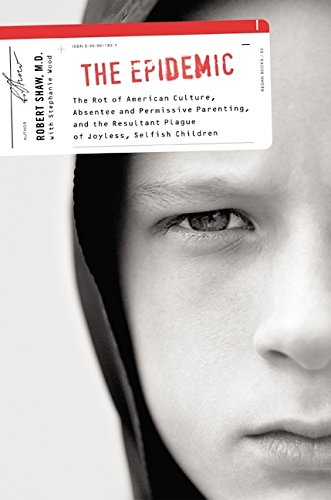 9780060011833: The Epidemic: The Rot of American Culture, Absentee and Permissive Parenting, and the Resultant Plague of Joyless, Selfish Children