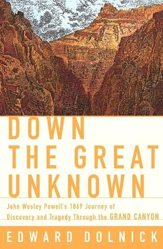 Down The Great Unknown - John Wesley Powell's 1869 Journey Of Discovery And Tragedy Through ...