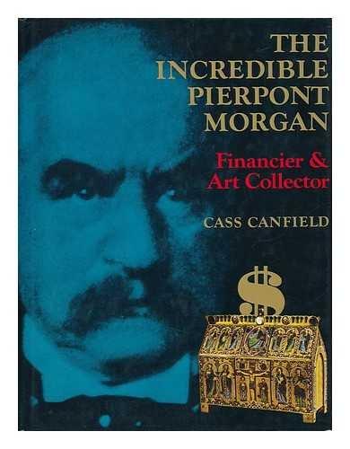 The Incredible Pierpont Morgan, Financier and Art Collector: Canfield, Cass