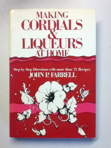 MAKING CORDIALS and LIQUEURS at HOME, Step-by-Step Directions with more than 75 Recipes. *: FARRELL...