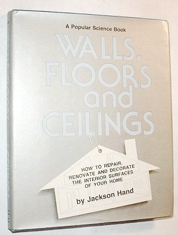 Walls, Floors and Ceilings: How to Repair, Renovate and Decorate the Interior Surfaces of Your Ho...