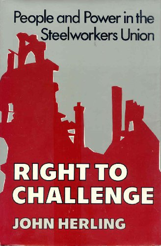 Right to Challenge: People and Power in the Steelworkers Union.: Herling, John