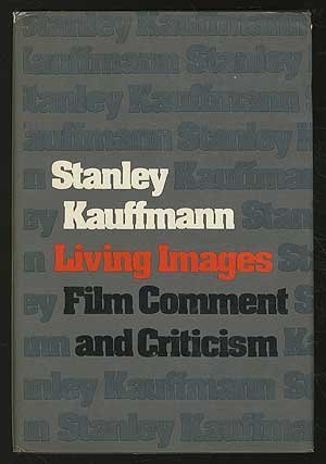 Living images; film comment and criticism: Kauffmann, Stanley