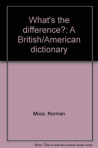 What's the difference?: A British/American dictionary: Moss, Norman