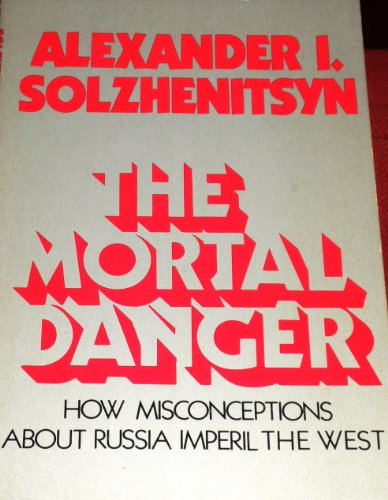 The mortal danger: How misconceptions about Russia imperil America: Solzhenitsyn, Aleksandr ...
