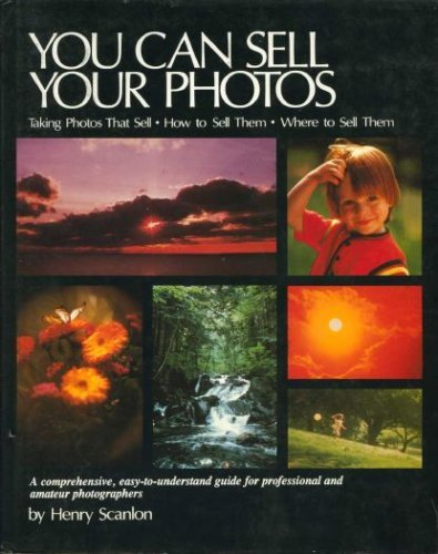 You Can Sell Your Photos: A Comprehensive, Easy-to-Understand Guide for Professional and Amateur ...