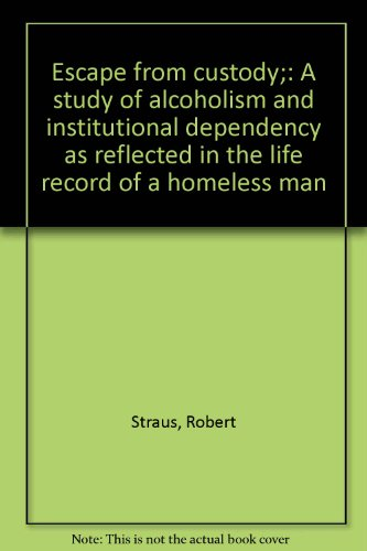 9780060141493: Escape from custody;: A study of alcoholism and institutional dependency as reflected in the life record of a homeless man