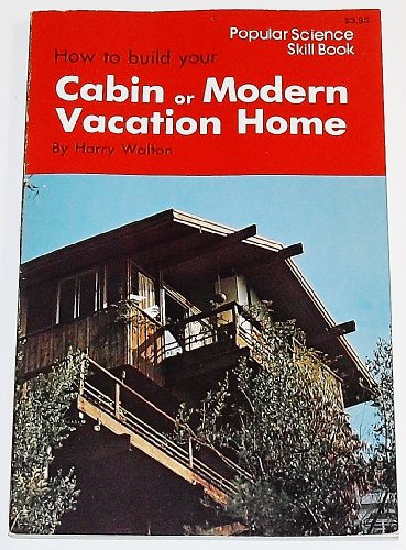 How to Build Your Cabin Or Modern Vacation Home (Popular Science Skill Book): Harry Walton