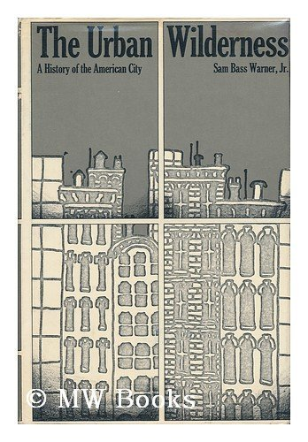 The Urban Wilderness A History Of The American City: Warner, Sam Bass Jr.