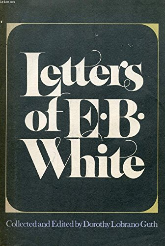 LETTERS OF E. B. WHITE: E.B. White; Edited By Dorothy Lobrano Guth