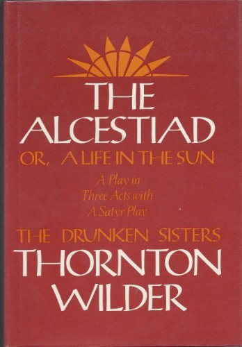 The Alcestiad Or, a Life in the Sun A Play in Three Acts, With a Satyr Play, the Drunken Sisters