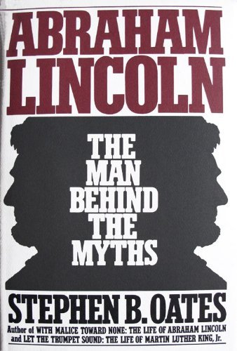 Abraham Lincoln, the man behind the myths: Stephen B Oates