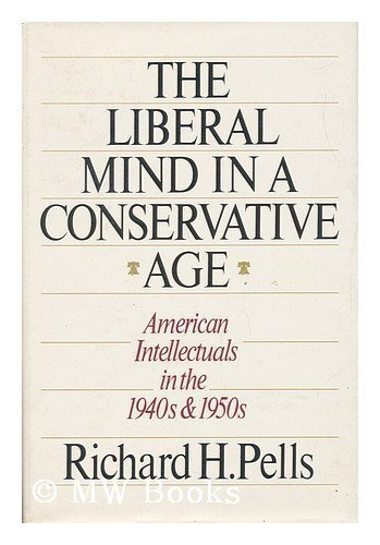 The Liberal Mind in a Conservative Age. American Intellectuals in the 1940s and 1950s: Pells, ...