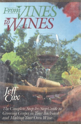 9780060154271: From Vines to Wines: The Complete- Step-By-Step Guide to Growing Your Own Grapes and Making Your Own Wine