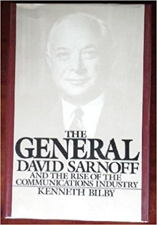 The General: David Sarnoff and the Rise of the Communications Industry: Bilby, Kenneth