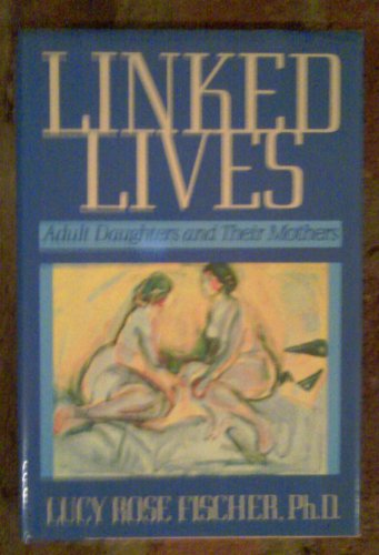 Linked lives: Adult daughters and their mothers: Fischer, Lucy Rose
