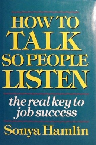 How to Talk so People Listen. The Real Key to Job Success.