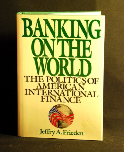 9780060158224: BANKING ON THE WORLD: The Politics of American Internal Finance