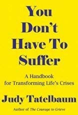 You Don't Have to Suffer: A Handbook for Moving Beyond Life's Crises: Tatelbaum, Judy