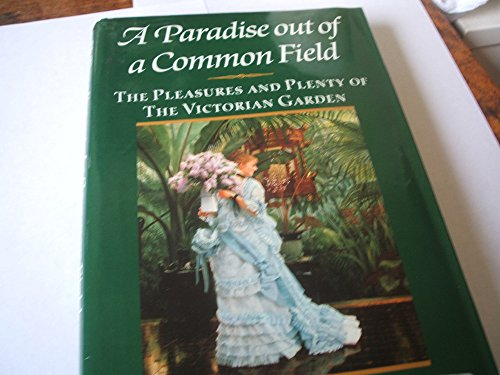 9780060160340: A Paradise Out of a Common Field: The Pleasures and Plenty of the Victorian Garden