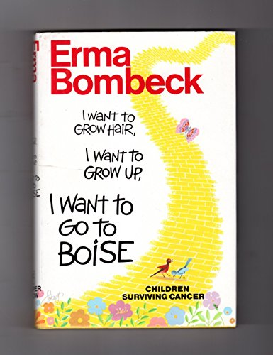 9780060161705 - Bombeck, Erma: I Want to Grow Hair, I Want to Grow Up, I Want to Go to Boise: Children Surviving Cancer - Book