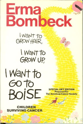 I Want to Grow Hair, I Want to Grow Up, I Want to Go to Boise, Children Surviving Cancer (SPECIAL GIFT EDITION PREPARED FOR THE AMERICAN CANCER SOCIETY) (9780060161712) by Erma Bombeck