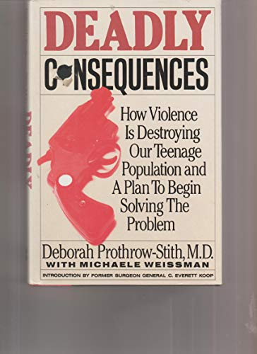 9780060163440: Deadly Consequences/How Violence Is Destroying Our Teenage Population and a Plan to Begin Solving the Problem