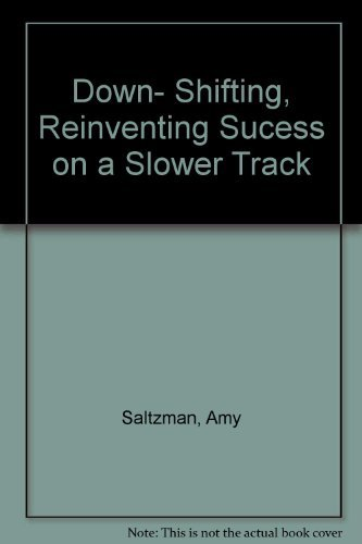 Downshifting: Reinventing Success on a Slower Track: AMY SALTZMAN