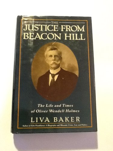 The Justice from Beacon Hill: The Life and Times of Oliver Wendell Holmes