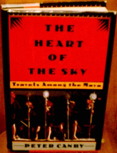 Heart of the Sky: Travel Among the Maya: Peter Canby