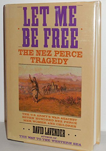 LET ME BE FREE; THE NEZ PERCE: Lavender, David, 1910-2003.