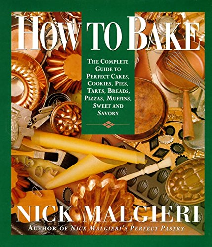How to Bake: Complete Guide to Perfect: Malgieri, Nick